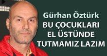 Gürkan Öztürk: Bu çocukları el üstünde tutmamız lazım