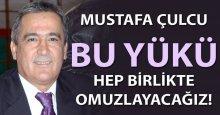 Mustafa Çulcu: Bu yükü hep beraber omuzlayacağız