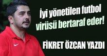 Fikret Özcan yazdı: İyi yönetilen futbol, virüsü bertaraf eder!