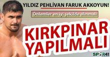 Faruk Akkoyun: Önlemler alınmalı Kırkpınar yapılmalı!